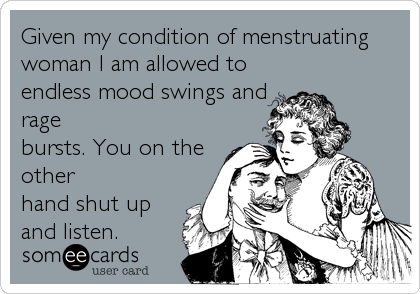 Given my condition of menstruating woman I am allowed to endless mood swings and rage bursts. You on the other hand shut up and listen.