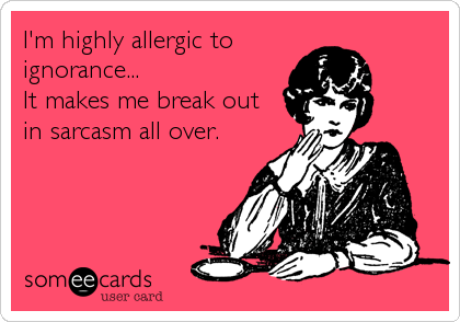I'm highly allergic to ignorance... It makes me break out in sarcasm all over.