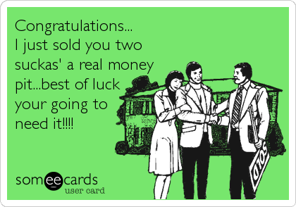 Congratulations...I just sold you two suckas' a real moneypit...best of luckyour going toneed it!!!!