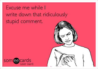Excuse me while I write down that ridiculously stupid comment.