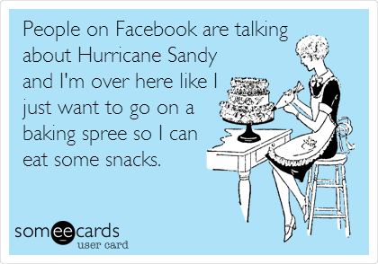 People on Facebook are talking  about Hurricane Sandy and I'm over here like I just want to go on a baking spree so I can eat some snacks.