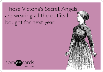 Those Victoria's Secret Angels are wearing all the outfits I bought for next year.