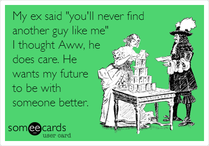 """My ex said """"you'll never find another guy like me"""" I thought Aww, he does care. He wants my future to be with someone better."""