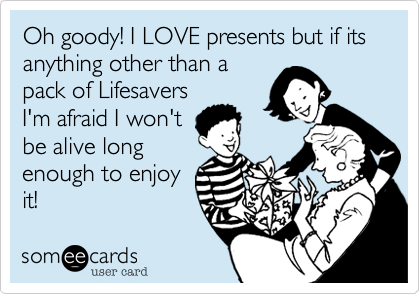 Oh goody! I LOVE presents but if its anything other than a pack of Lifesavers I'm afraid I won't be alive long enough to enjoy it!