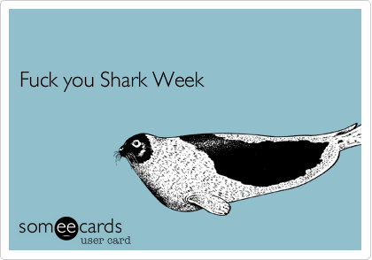 Fuck you Shark Week