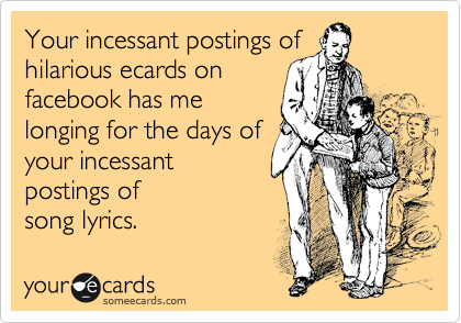 Your incessant postings of hilarious ecards on facebook has me longing for the days of your incessant postings of song lyrics.