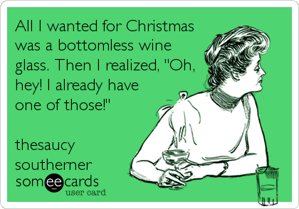 "All I wanted for Christmas was a bottomless wine glass. Then I realized, ""Oh, hey! l already have one of those!""  thesaucy southerner"