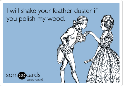 I will shake your feather duster if you polish my wood.