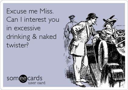 Excuse me Miss. Can I interest you in excessive drinking & naked twister?