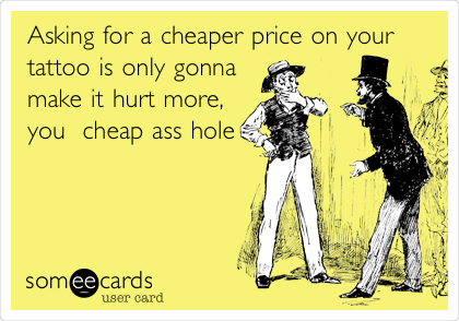 Asking for a cheaper price on your tattoo is only gonna make it hurt more, you  cheap ass hole