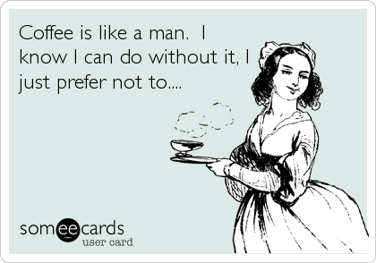 Coffee is like a man.  I know I can do without it, I just prefer not to....