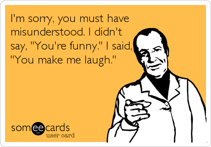 """I'm sorry, you must have misunderstood. I didn't say, """"You're funny."""" I said, """"You make me laugh."""""""