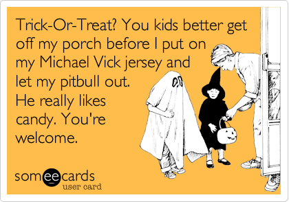 Trick-Or-Treat%3F You kids better get off my porch before I put on  my Michael Vick jersey and  let my pitbull out.  He really likes candy. You're welcome.