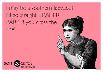 I may be a southern lady...but I'll go straight TRAILER PARK if you cross the line!