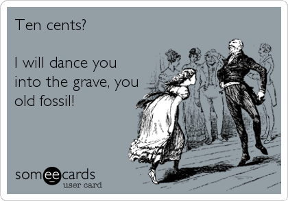 Ten cents?  I will dance you into the grave, you old fossil!