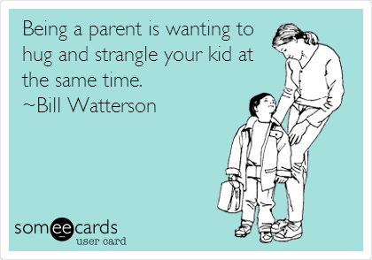 Being a parent is wanting to hug and strangle your kid at the same time.  ~Bill Watterson