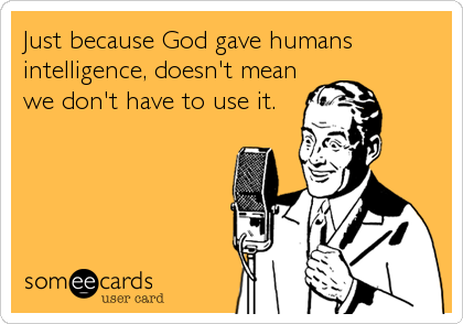 Just because God gave humans intelligence, doesn't mean we don't have to use it.