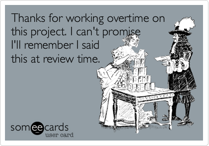 Thanks for working overtime on this project. I can't promise  I'll remember I said this at review time.