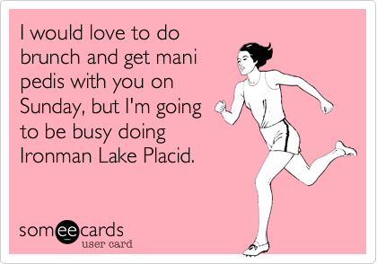 I would love to do brunch and get mani pedis with you on Sunday, but I'm going to be busy doing Ironman Lake Placid.