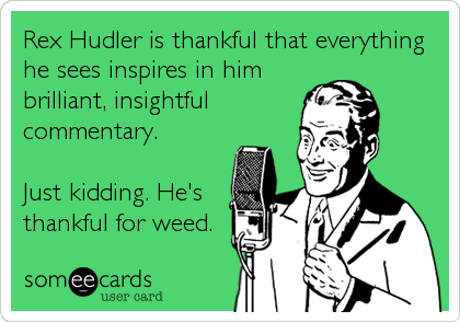 Rex Hudler is thankful that everything he sees inspires in him brilliant, insightful commentary.  Just kidding. He's thankful for weed.