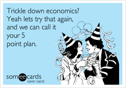 Trickle down economics%3F Yeah lets try that again%2C and we can call it  your 5 point plan.