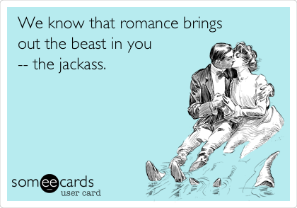We know that romance brings out the beast in you -- the jackass.