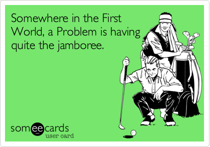 Somewhere in the First World, a Problem is having quite the jamboree.
