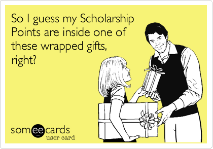 So I guess my scholarship prize is in one of these wrapped gifts, right?
