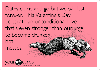 Dates come and go but we will last forever. This Valentine's Day celebrate an unconditional love that's even stronger than our urge to become drunken hot messes.