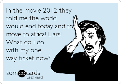 In the movie 2012 they told me the world would end today and to move to africa! Liars! What do i do with my one way ticket now?
