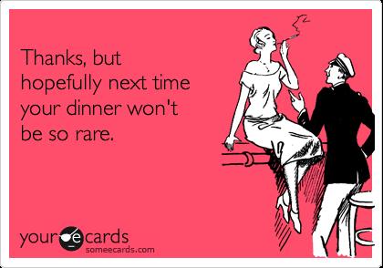 Thanks, but hopefully next time your dinner won't  be so rare.