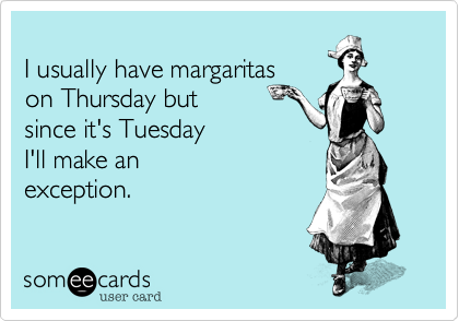 I usually have margaritas  on Thursday but  since it's Tuesday  I'll make an exception.