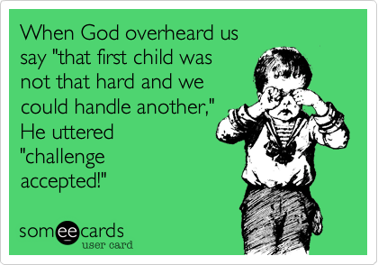 """When God overheard us  say """"that first child was  not that hard and we could handle another%2C"""" He uttered  """"challenge accepted!"""""""