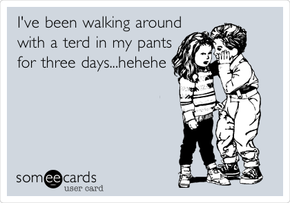 I've been walking around with a terd in my pants for three days...hehehe