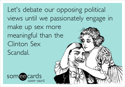 Let's debate our opposing political views until we passionately engage in make up sex more meaningful than the Clinton Sex Scandal.