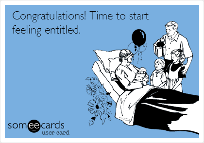 Congratulations! Time to start feeling entitled.