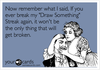 """Now remember what I said, If you ever break my """"Draw Something"""" Streak again, it won't be the only thing that will get broken."""