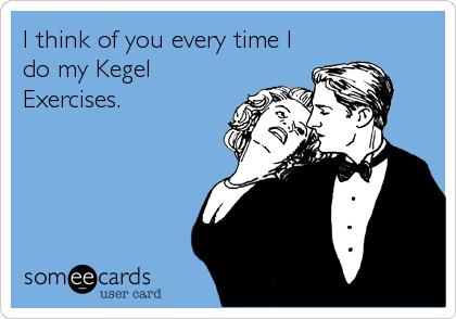 I think of you every time I do my Kegel Exercises.