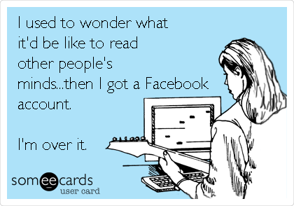 I used to wonder what it'd be like to read other people's minds...then I got a Facebook account.  I'm over it.