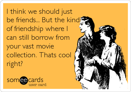 I think we should just be friends... But the kind of friendship where I can still borrow from your vast movie collection. Thats cool right?