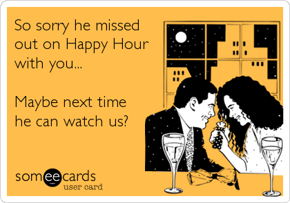 So sorry he missed out on Happy Hour with you...  Maybe next time he can watch us?