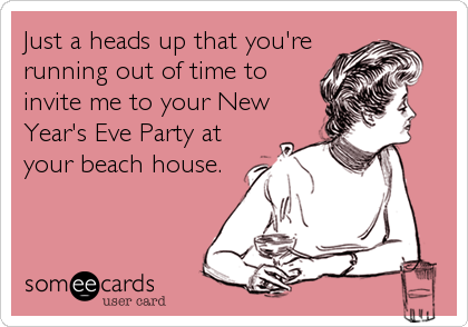 Just a heads up that you're running out of time to invite me to your New Year's Eve Party at your beach house.