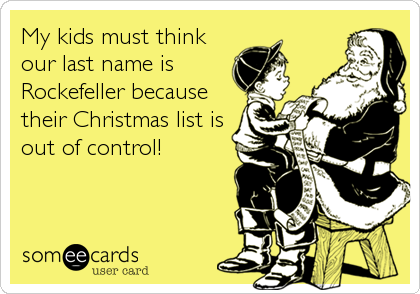 My kids must think our last name is Rockefeller because their Christmas list is out of control!