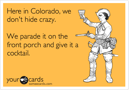 Here in Colorado, we don't hide crazy.     We parade it on the front porch and give it a cocktail.