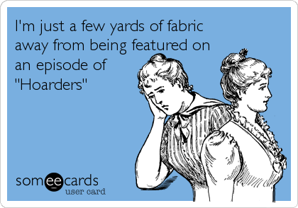 "I'm just a few yards of fabric away from being featured on an episode of ""Hoarders"""
