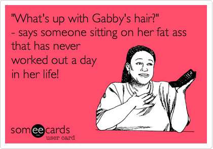 """""""What's up with Gabby's hair?""""  - says someone sitting on her fat ass that has never worked out a day in her life!"""