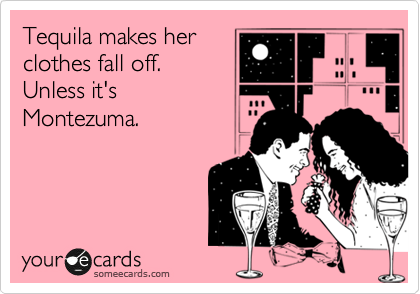 Tequila makes her clothes fall off.  Unless it's Montezuma.