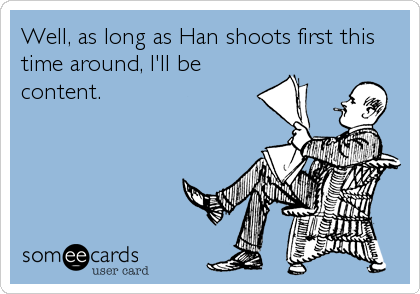 Well, as long as Han shoots first this time around, I'll be content.