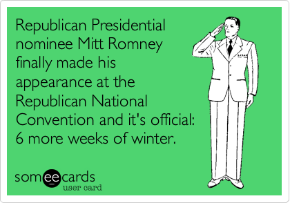 Republican Presidential nominee Mitt Romney finally made his appearance at the Republican National Convention and it's official: 6 more weeks of winter.