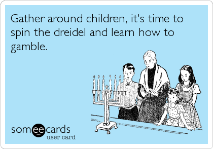 Gather around children, it's time to spin the dreidel and learn how to gamble.